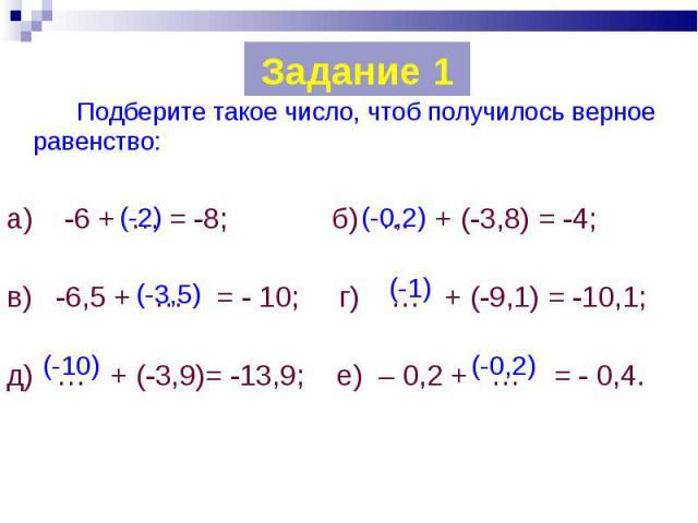 Подберите такое число, чтоб получилось верное равенство: Подберите такое число, чтоб получилось верное равенство: а) -6 + … = -8; б) … + (-3,8) = -4; в) -6,5 + … = - 10; г) … + (-9,1) = -10,1; д) … + (-3,9)= -13,9; е) – 0,2 + … = - 0,4.