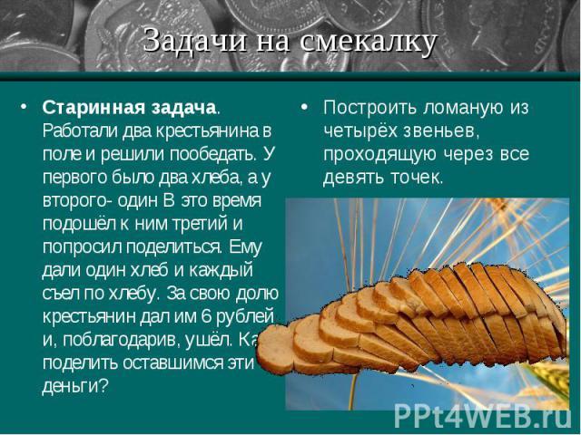 Старинная задача. Работали два крестьянина в поле и решили пообедать. У первого было два хлеба, а у второго- один В это время подошёл к ним третий и попросил поделиться. Ему дали один хлеб и каждый съел по хлебу. За свою долю крестьянин дал им 6 руб…