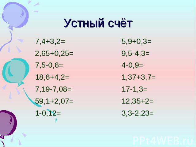 7,4+3,2= 7,4+3,2= 2,65+0,25= 7,5-0,6= 18,6+4,2= 7,19-7,08= 59,1+2,07= 1-0,12=