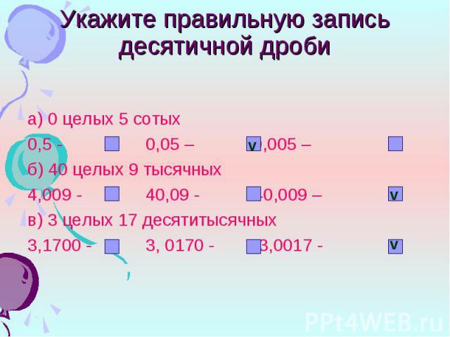 а) 0 целых 5 сотых а) 0 целых 5 сотых 0,5 - 0,05 – 0,005 – б) 40 целых 9 тысячных 4,009 - 40,09 - 40,009 – в) 3 целых 17 десятитысячных 3,1700 - 3, 0170 - 3,0017 -
