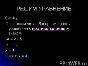 6-Х = 2 6-Х = 2 Перенесем число 6 в правую часть уравнения с противоположным зна