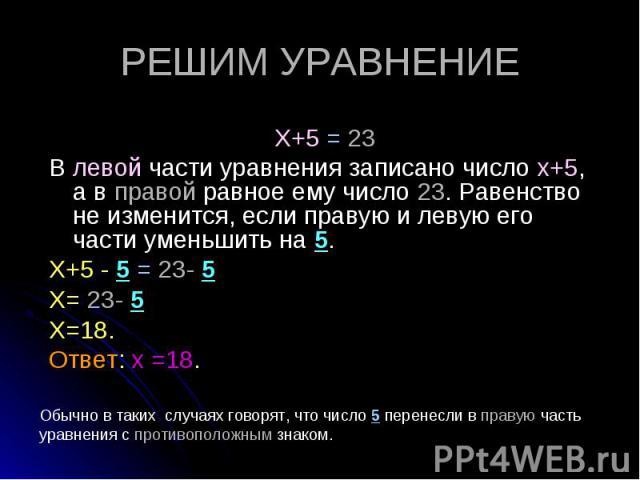 Х+5 = 23 Х+5 = 23 В левой части уравнения записано число х+5, а в правой равное ему число 23. Равенство не изменится, если правую и левую его части уменьшить на 5. Х+5 - 5 = 23- 5 Х= 23- 5 Х=18. Ответ: х =18.