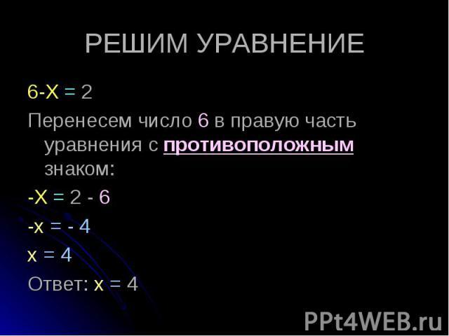 6-Х = 2 6-Х = 2 Перенесем число 6 в правую часть уравнения с противоположным знаком: -Х = 2 - 6 -х = - 4 х = 4 Ответ: х = 4