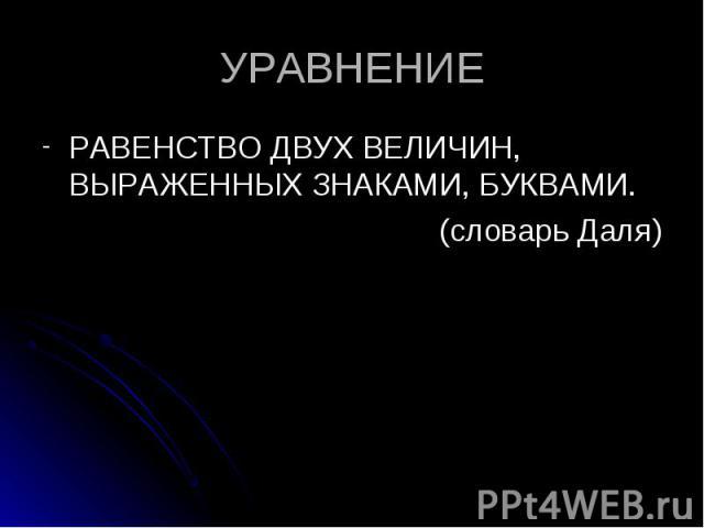 РАВЕНСТВО ДВУХ ВЕЛИЧИН, ВЫРАЖЕННЫХ ЗНАКАМИ, БУКВАМИ. РАВЕНСТВО ДВУХ ВЕЛИЧИН, ВЫРАЖЕННЫХ ЗНАКАМИ, БУКВАМИ. (словарь Даля)