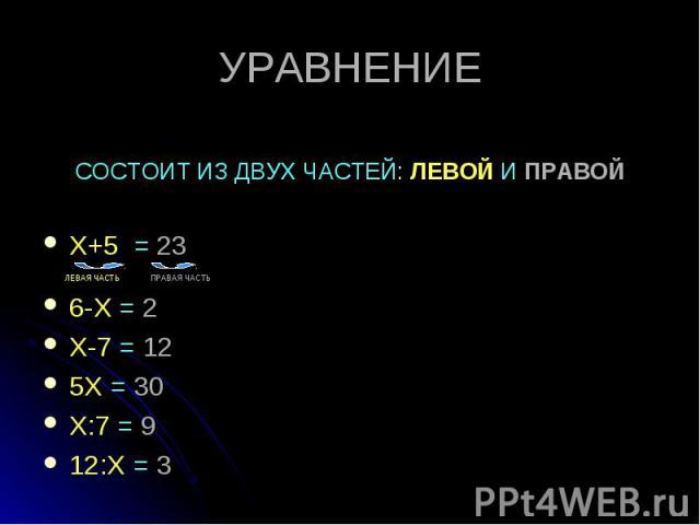 Х+5 = 23 Х+5 = 23 ЛЕВАЯ ЧАСТЬ ПРАВАЯ ЧАСТЬ 6-Х = 2 Х-7 = 12 5Х = 30 Х:7 = 9 12:Х = 3
