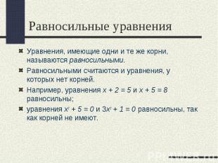 Уравнения, имеющие одни и те же корни, называются равносильными. Уравнения, имею
