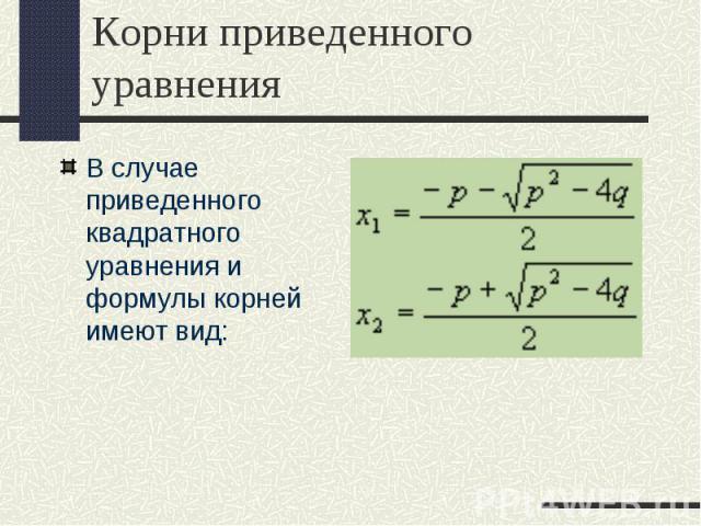 В случае приведенного квадратного уравнения и формулы корней имеют вид: В случае приведенного квадратного уравнения и формулы корней имеют вид: