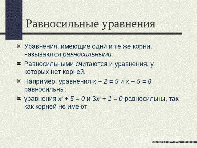 Уравнения, имеющие одни и те же корни, называются равносильными. Уравнения, имеющие одни и те же корни, называются равносильными. Равносильными считаются и уравнения, у которых нет корней. Например, уравнения х + 2 = 5 и х + 5 = 8 равносильны; уравн…