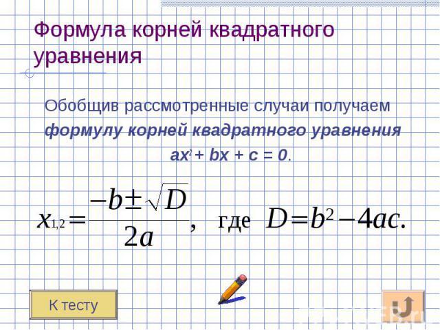 Обобщив рассмотренные случаи получаем Обобщив рассмотренные случаи получаем формулу корней квадратного уравнения ах2 + bх + с = 0.