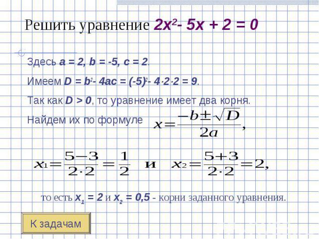 Здесь a=2, b=-5, c=2. Здесь a=2, b=-5, c=2. Имеем D=b2-4ac=(-5)2-4 2 2=9. Так как D>0, то уравнение имеет два корн…