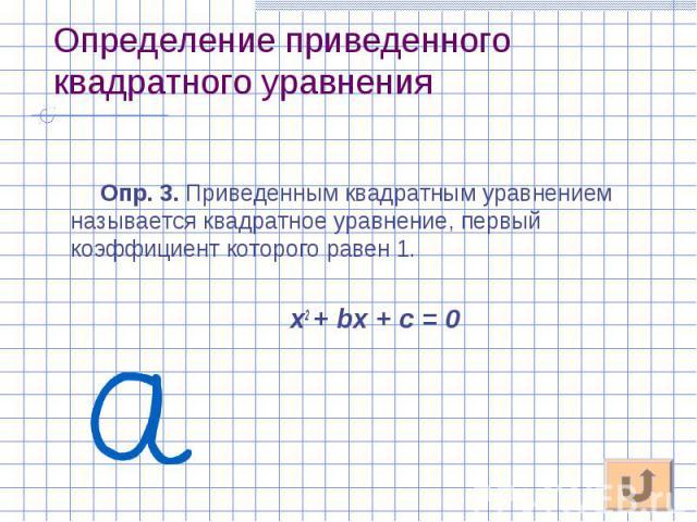 Опр. 3. Приведенным квадратным уравнением называется квадратное уравнение, первый коэффициент которого равен 1. Опр. 3. Приведенным квадратным уравнением называется квадратное уравнение, первый коэффициент которого равен 1. х2 + bх + с = 0