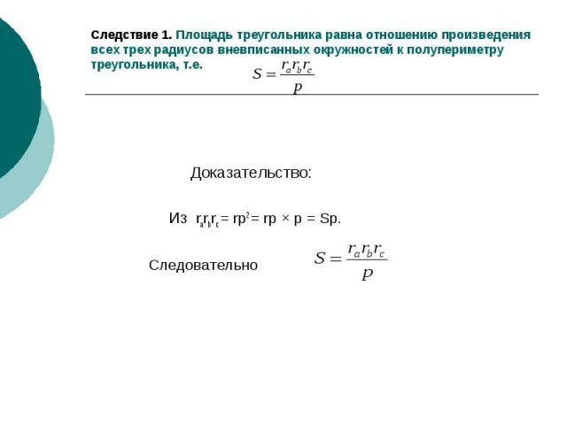 Следствие 1. Площадь треугольника равна отношению произведения всех трех радиусов вневписанных окружностей к полупериметру треугольника, т.е. Доказательство: Из rarbrc = rp2 = rp × p = Sp. Следовательно