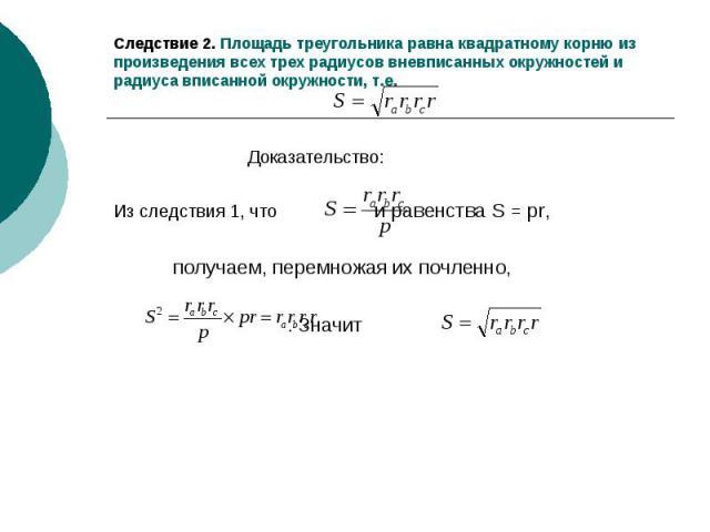 Следствие 2. Площадь треугольника равна квадратному корню из произведения всех трех радиусов вневписанных окружностей и радиуса вписанной окружности, т.е. Доказательство: Из следствия 1, что и равенства S = pr, получаем, перемножая их почленно, . Значит