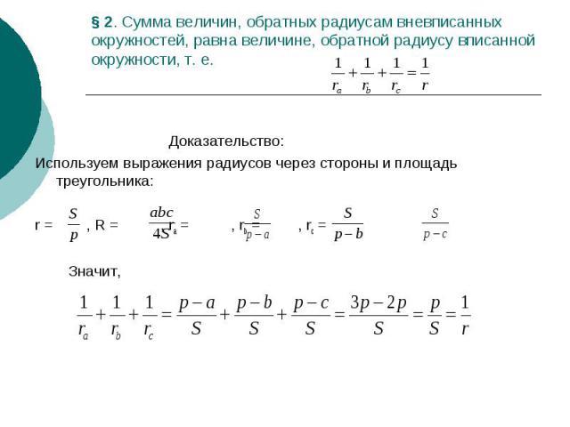 § 2. Сумма величин, обратных радиусам вневписанных окружностей, равна величине, обратной радиусу вписанной окружности, т. е. Доказательство: Используем выражения радиусов через стороны и площадь треугольника: r = , R = , ra = , rb = , rc = Значит,