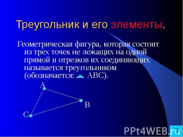 Треугольник и его элементы. Геометрическая фигура, которая состоит из трех точек не лежащих на одной прямой и отрезков их соединяющих называется треугольником (обозначается: АВС). А В С