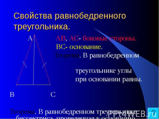 Свойства равнобедренного треугольника. А АВ, АС- боковые стороны. ВС- основание. Теорема. В равнобедренном треугольнике углы при основании равны. В С Теорема. В равнобедренном треугольнике биссектриса, проведенная к основанию, является медианой и высотой.