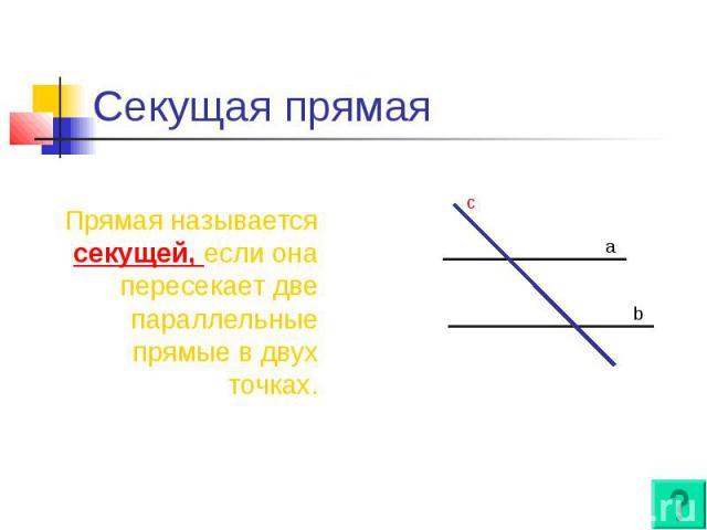 Секущая прямая Прямая называется секущей, если она пересекает две параллельные прямые в двух точках.