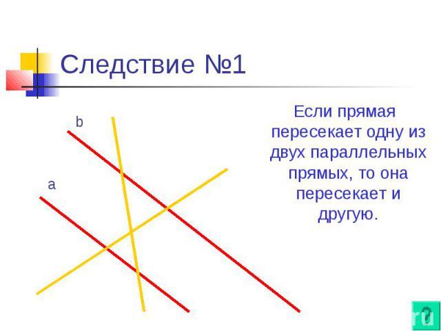 Следствие №1 Если прямая пересекает одну из двух параллельных прямых, то она пересекает и другую.