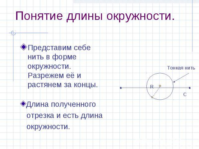 Понятие длины окружности. Представим себе нить в форме окружности. Разрежем её и растянем за концы.
