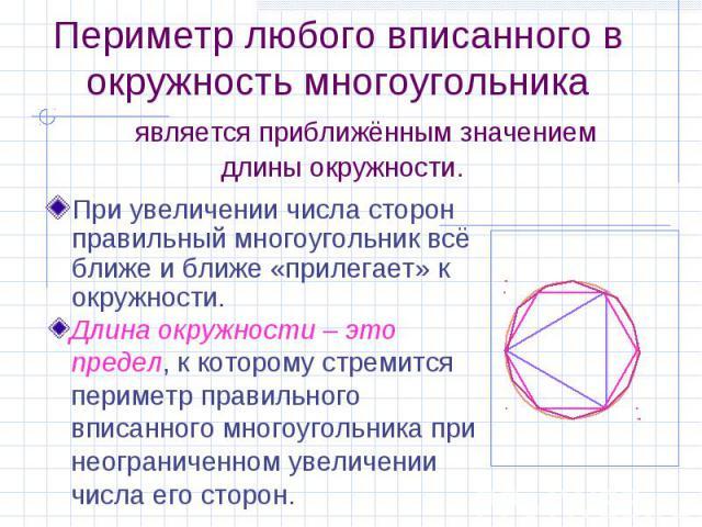 Периметр любого вписанного в окружность многоугольника является приближённым значением длины окружности. При увеличении числа сторон правильный многоугольник всё ближе и ближе «прилегает» к окружности.