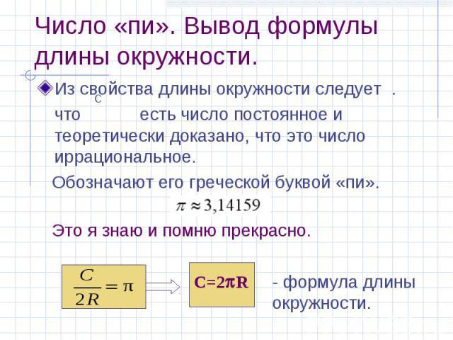 Число «пи». Вывод формулы длины окружности. Из свойства длины окружности следует . что есть число постоянное и теоретически доказано, что это число иррациональное. Обозначают его греческой буквой «пи».