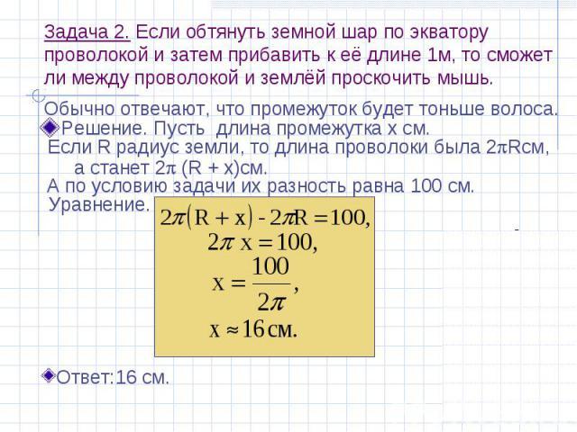 Задача 2. Если обтянуть земной шар по экватору проволокой и затем прибавить к её длине 1м, то сможет ли между проволокой и землёй проскочить мышь. Решение. Пусть длина промежутка х см.