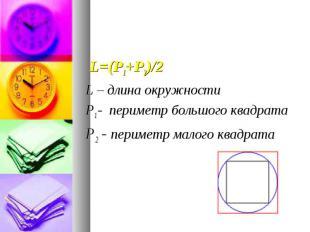 L=(Р1+Р2)/2 L=(Р1+Р2)/2 L – длина окружности Р1 - периметр большого квадрата Р2
