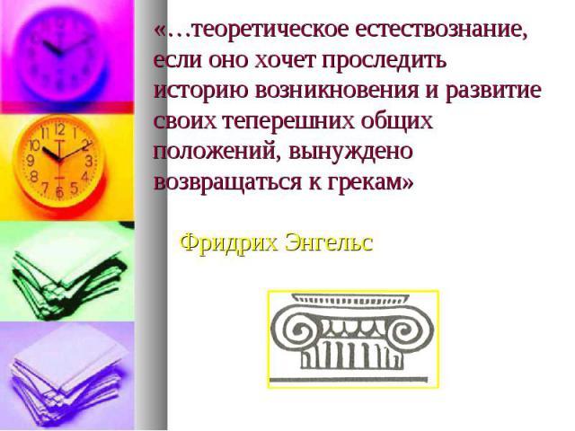 «…теоретическое естествознание, если оно хочет проследить историю возникновения и развитие своих теперешних общих положений, вынуждено возвращаться к грекам» Фридрих Энгельс