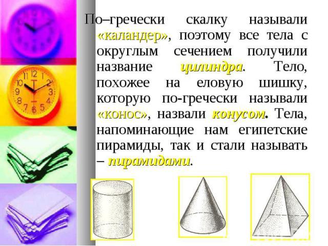 По–гречески скалку называли «каландер», поэтому все тела с округлым сечением получили название цилиндра. Тело, похожее на еловую шишку, которую по-гречески называли «конос», назвали конусом. Тела, напоминающие нам египетские пирамиды, так и стали на…