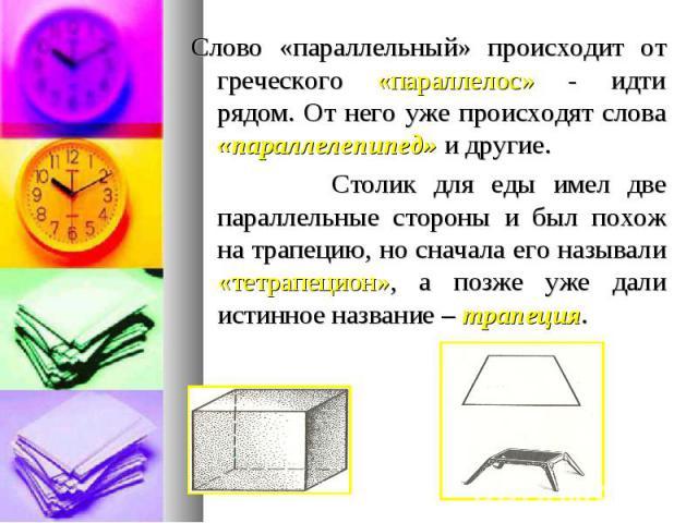 Слово «параллельный» происходит от греческого «параллелос» - идти рядом. От него уже происходят слова «параллелепипед» и другие. Слово «параллельный» происходит от греческого «параллелос» - идти рядом. От него уже происходят слова «параллелепипед» и…