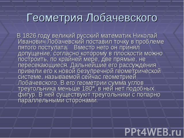 В 1826 году великий русский математик Николай Иванович Лобачевский поставил точку в проблеме пятого постулата. Вместо него он принял допущение, согласно которому в плоскости можно построить, по крайней мере, две прямые, не пересекающиеся. Дальнейшие…