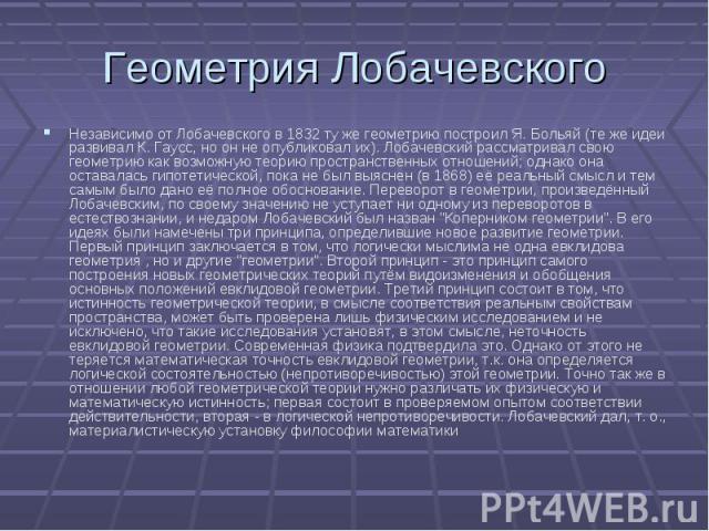 Независимо от Лобачевского в 1832 ту же геометрию построил Я. Больяй (те же идеи развивал К. Гаусс, но он не опубликовал их). Лобачевский рассматривал свою геометрию как возможную теорию пространственных отношений; однако она оставалась гипотетическ…
