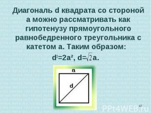 Диагональ d квадрата со стороной а можно рассматривать как гипотенузу прямоуголь