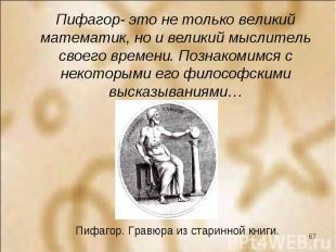 Пифагор- это не только великий математик, но и великий мыслитель своего времени.