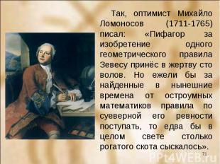 Так, оптимист Михайло Ломоносов (1711-1765) писал: «Пифагор за изобретение одног