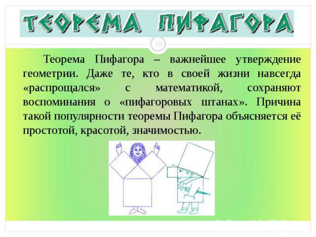 Теорема Пифагора – важнейшее утверждение геометрии. Даже те, кто в своей жизни навсегда «распрощался» с математикой, сохраняют воспоминания о «пифагоровых штанах». Причина такой популярности теоремы Пифагора объясняется её простотой, красотой, значи…