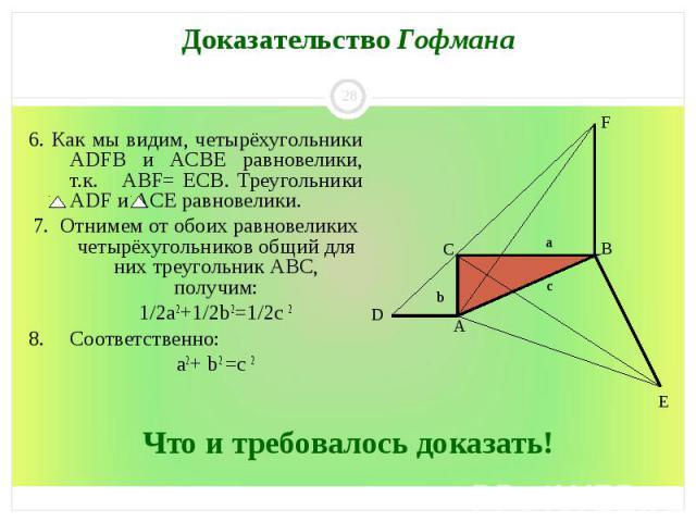 6. Как мы видим, четырёхугольники ADFB и ACBE равновелики, т.к. ABF= ЕCB. Треугольники ADF и ACE равновелики. 7. Отнимем от обоих равновеликих четырёхугольников общий для них треугольник ABC, получим: 1/2а2+1/2b 2=1/2с 2 8. Соответственно: а2+ b 2 =с 2