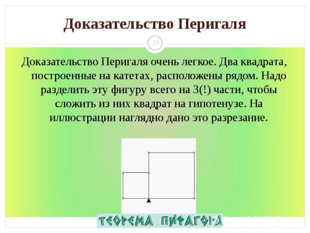 Доказательство Перигаля очень легкое. Два квадрата, построенные на катетах, расположены рядом. Надо разделить эту фигуру всего на 3(!) части, чтобы сложить из них квадрат на гипотенузе. На иллюстрации наглядно дано это разрезание. Доказательство Пер…