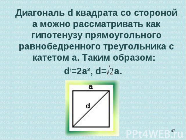 Диагональ d квадрата со стороной а можно рассматривать как гипотенузу прямоугольного равнобедренного треугольника с катетом а. Таким образом: Диагональ d квадрата со стороной а можно рассматривать как гипотенузу прямоугольного равнобедренного треуго…