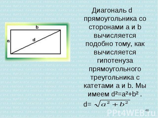 Диагональ d прямоугольника со сторонами а и b вычисляется подобно тому, как вычисляется гипотенуза прямоугольного треугольника с катетами a и b. Мы имеем d²=a²+b² . Диагональ d прямоугольника со сторонами а и b вычисляется подобно тому, как вычисляе…