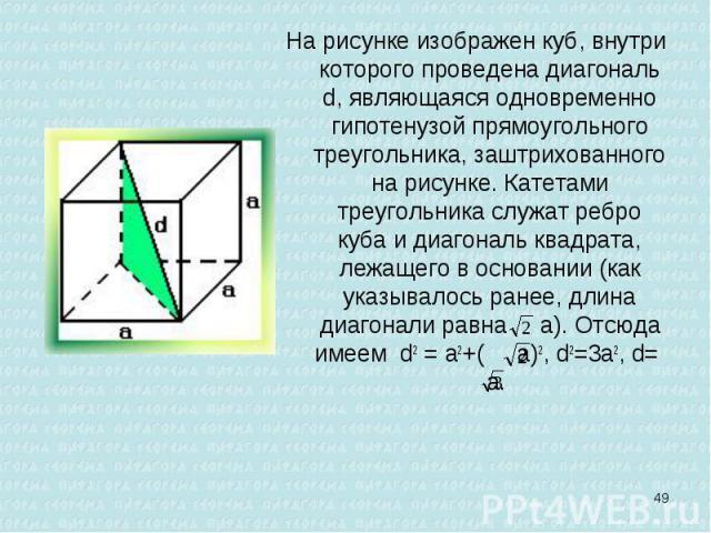 На рисунке изображен куб, внутри которого проведена диагональ d, являющаяся одновременно гипотенузой прямоугольного треугольника, заштрихованного на рисунке. Катетами треугольника служат ребро куба и диагональ квадрата, лежащего в основании (как ука…