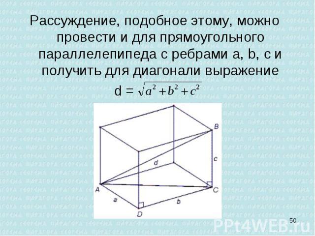 Рассуждение, подобное этому, можно провести и для прямоугольного параллелепипеда с ребрами a, b, с и получить для диагонали выражение Рассуждение, подобное этому, можно провести и для прямоугольного параллелепипеда с ребрами a, b, с и получить для д…