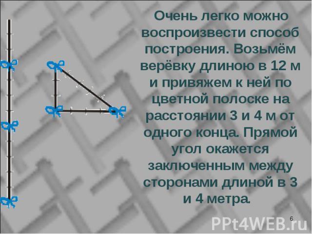 Очень легко можно воспроизвести способ построения. Возьмём верёвку длиною в 12 м и привяжем к ней по цветной полоске на расстоянии 3 и 4 м от одного конца. Прямой угол окажется заключенным между сторонами длиной в 3 и 4 метра. Очень легко можно восп…