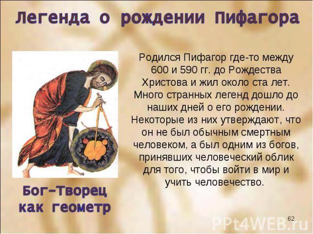 Родился Пифагор где-то между 600 и 590 гг. до Рождества Христова и жил около ста лет. Много странных легенд дошло до наших дней о его рождении. Некоторые из них утверждают, что он не был обычным смертным человеком, а был одним из богов, принявших че…