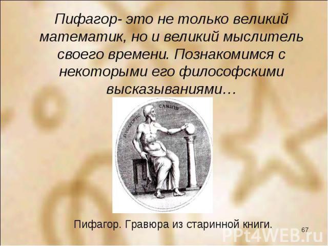 Пифагор- это не только великий математик, но и великий мыслитель своего времени. Познакомимся с некоторыми его философскими высказываниями… Пифагор- это не только великий математик, но и великий мыслитель своего времени. Познакомимся с некоторыми ег…