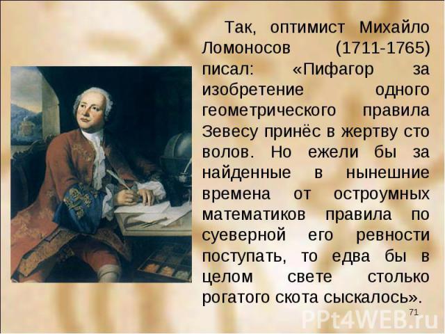 Так, оптимист Михайло Ломоносов (1711-1765) писал: «Пифагор за изобретение одного геометрического правила Зевесу принёс в жертву сто волов. Но ежели бы за найденные в нынешние времена от остроумных математиков правила по суеверной его ревности посту…