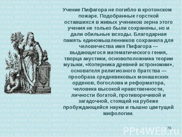 Учение Пифагора не погибло в кротонском пожаре. Подобранные горсткой оставшихся в живых учеников зерна этого учения не только были сохранены, но и дали обильные всходы. Благодарная память единомышленников сохранила для человечества имя Пифагора — вы…