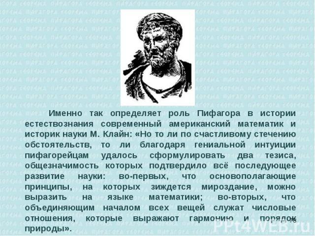 Именно так определяет роль Пифагора в истории естествознания современный американский математик и историк науки М. Клайн: «Но то ли по счастливому стечению обстоятельств, то ли благодаря гениальной интуиции пифагорейцам удалось сформулировать два те…
