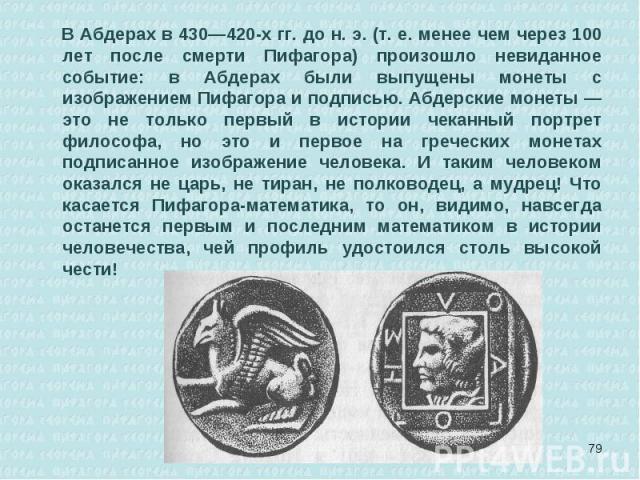 В Абдерах в 430—420-х гг. до н. э. (т. е. менее чем через 100 лет после смерти Пифагора) произошло невиданное событие: в Абдерах были выпущены монеты с изображением Пифагора и подписью. Абдерские монеты — это не только первый в истории чеканный порт…