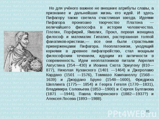 Но для учёного важнее не внешние атрибуты славы, а признание и дальнейшая жизнь его идей. И здесь Пифагору также светила счастливая звезда. Идеями Пифагора пронизано творчество Платона — величайшего философа в истории человечества. Плотин, Порфирий,…